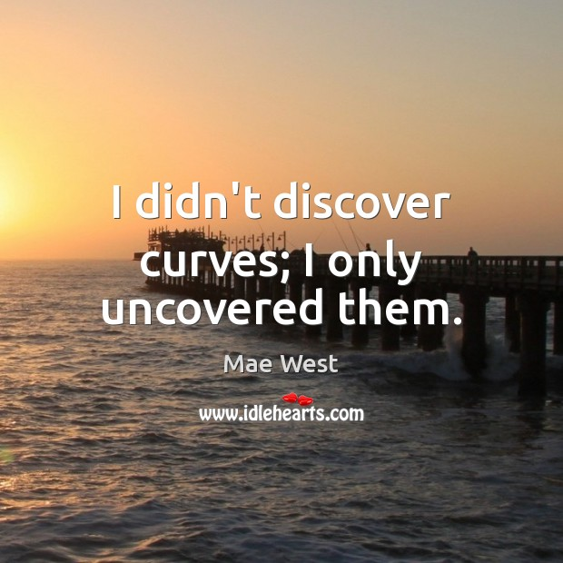I didn't discover curves; I only uncovered them. Image