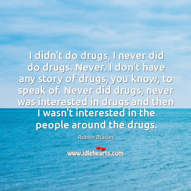 I didn't do drugs, I never did do drugs. Never. I don't Ruben Blades Picture Quote