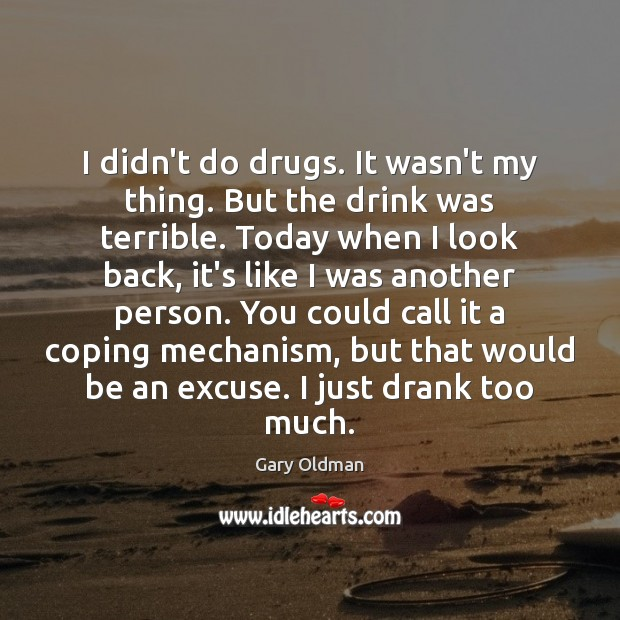 I didn't do drugs. It wasn't my thing. But the drink was Gary Oldman Picture Quote