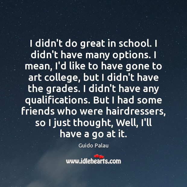 I didn't do great in school. I didn't have many options. I School Quotes Image