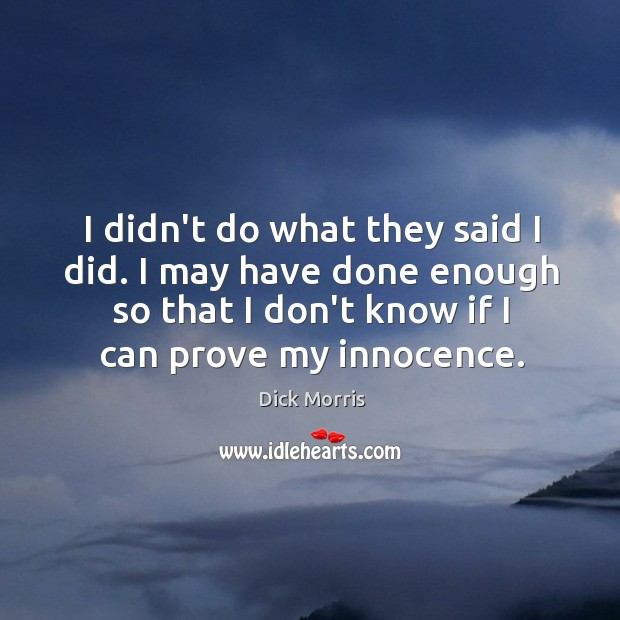 I didn't do what they said I did. I may have done Dick Morris Picture Quote