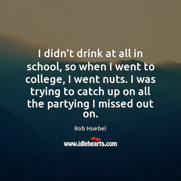 I didn't drink at all in school, so when I went to Image