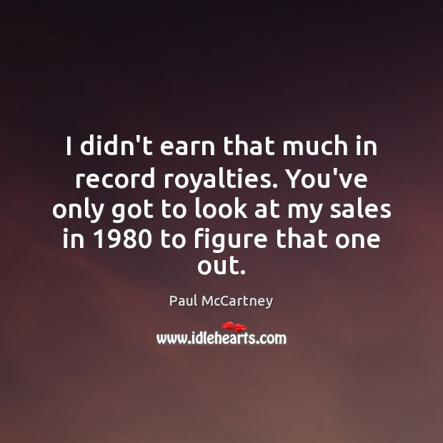 I didn't earn that much in record royalties. You've only got to Paul McCartney Picture Quote
