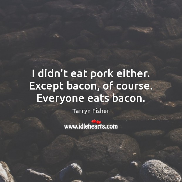 Image, I didn't eat pork either. Except bacon, of course. Everyone eats bacon.