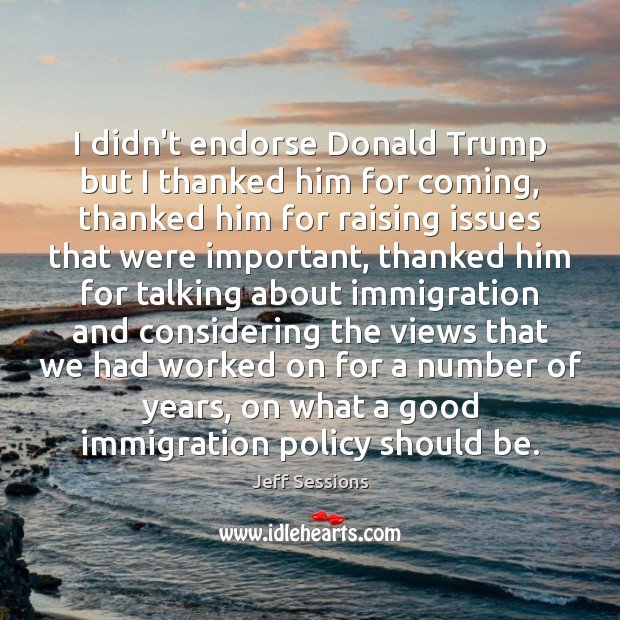 I didn't endorse Donald Trump but I thanked him for coming, thanked Jeff Sessions Picture Quote