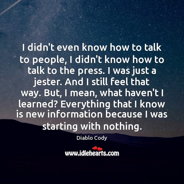 I didn't even know how to talk to people, I didn't know Image