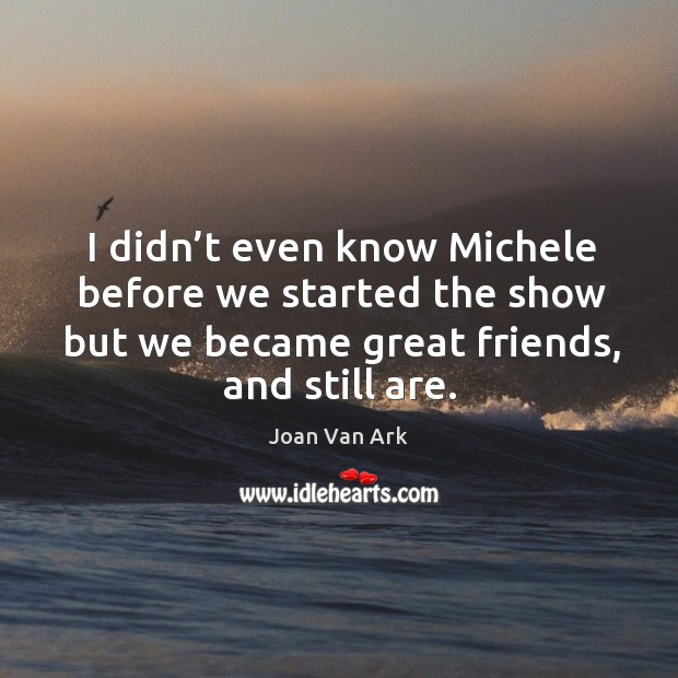 I didn't even know michele before we started the show but we became great friends, and still are. Image