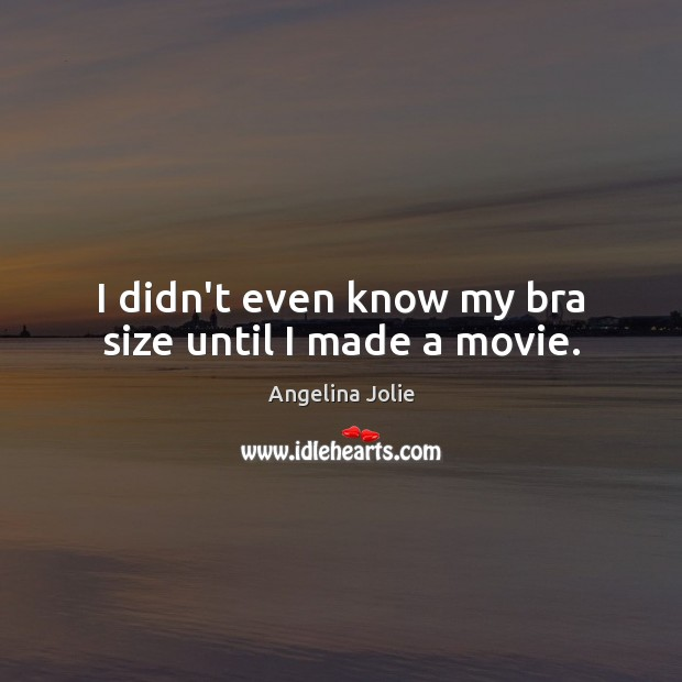 I didn't even know my bra size until I made a movie. Image