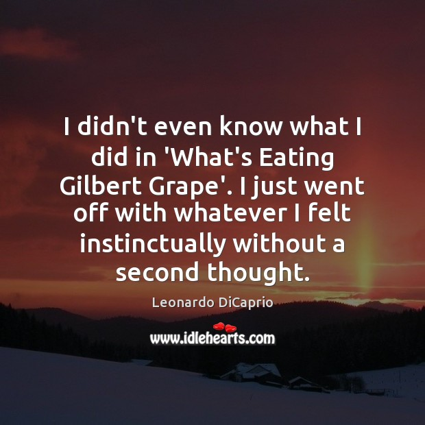 I didn't even know what I did in 'What's Eating Gilbert Grape'. Leonardo DiCaprio Picture Quote