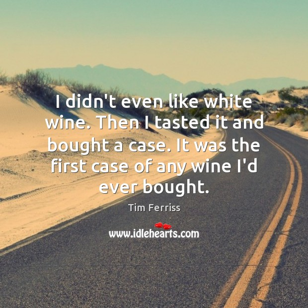 I didn't even like white wine. Then I tasted it and bought Tim Ferriss Picture Quote