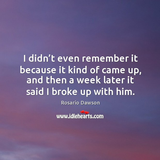 I didn't even remember it because it kind of came up, and then a week later it said I broke up with him. Image
