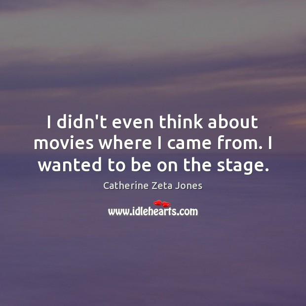 I didn't even think about movies where I came from. I wanted to be on the stage. Catherine Zeta Jones Picture Quote