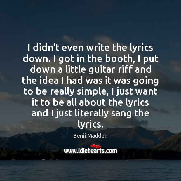 I didn't even write the lyrics down. I got in the booth, Benji Madden Picture Quote