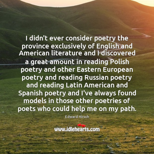 I didn't ever consider poetry the province exclusively of English and American Image