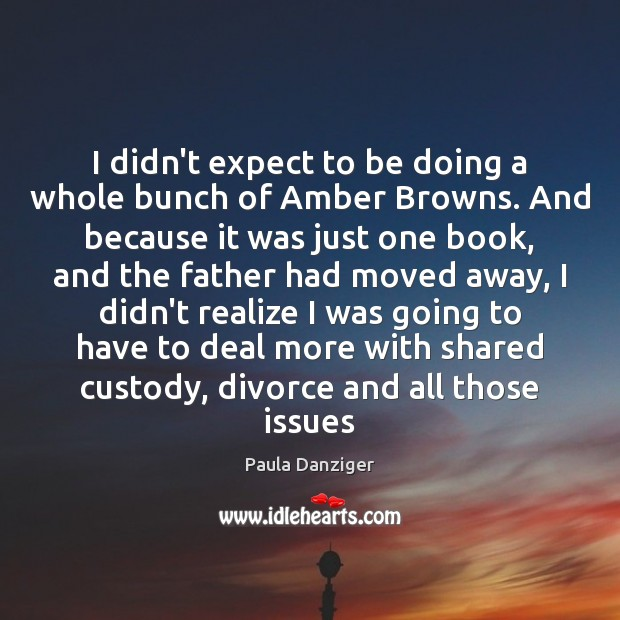 I didn't expect to be doing a whole bunch of Amber Browns. Divorce Quotes Image