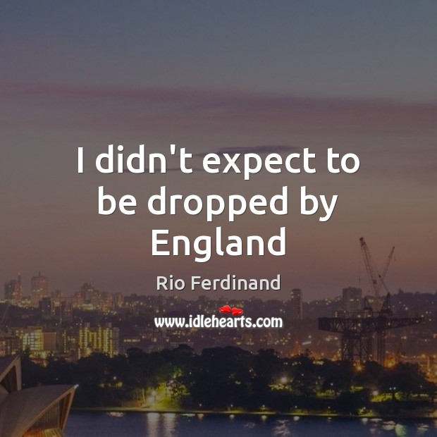 I didn't expect to be dropped by England Rio Ferdinand Picture Quote