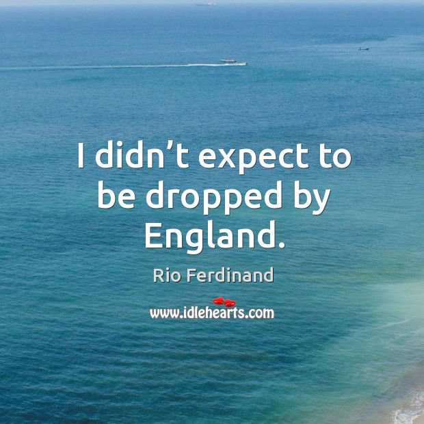 I didn't expect to be dropped by england. Rio Ferdinand Picture Quote