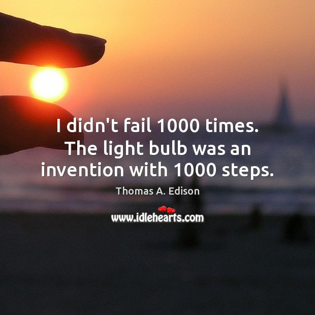 I didn't fail 1000 times. The light bulb was an invention with 1000 steps. Thomas A. Edison Picture Quote