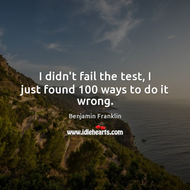 I didn't fail the test, I just found 100 ways to do it wrong. Image