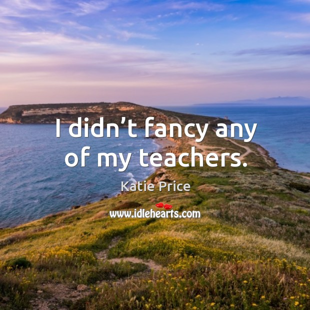 I didn't fancy any of my teachers. Katie Price Picture Quote