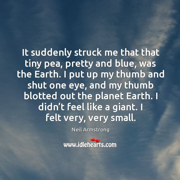 I didn't feel like a giant. I felt very, very small. Image