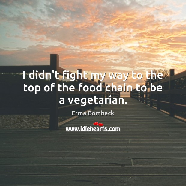 I didn't fight my way to the top of the food chain to be a vegetarian. Erma Bombeck Picture Quote