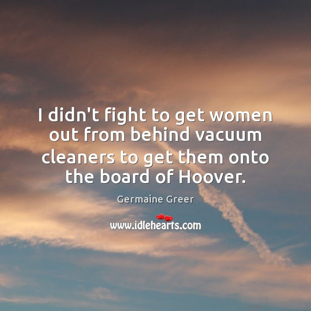 I didn't fight to get women out from behind vacuum cleaners to Image