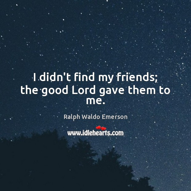 I didn't find my friends; the good Lord gave them to me. Image