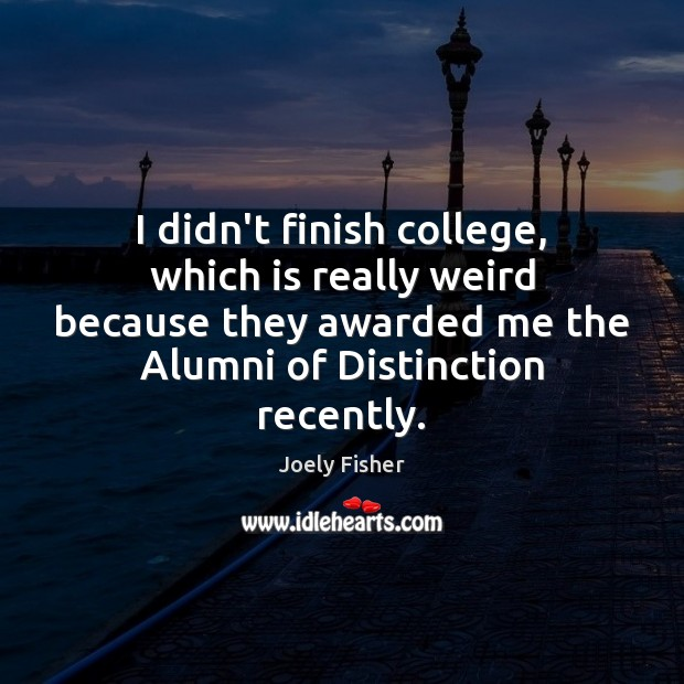 I didn't finish college, which is really weird because they awarded me Joely Fisher Picture Quote