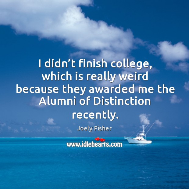 Image about I didn't finish college, which is really weird because they awarded me the alumni of distinction recently.