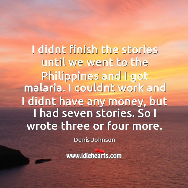 I didnt finish the stories until we went to the Philippines and Denis Johnson Picture Quote