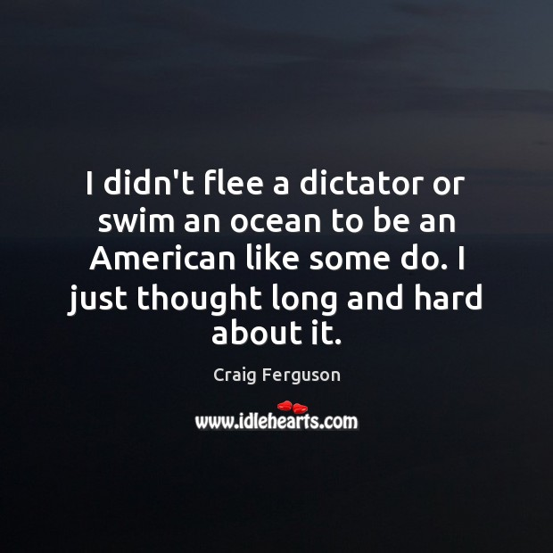 I didn't flee a dictator or swim an ocean to be an Craig Ferguson Picture Quote