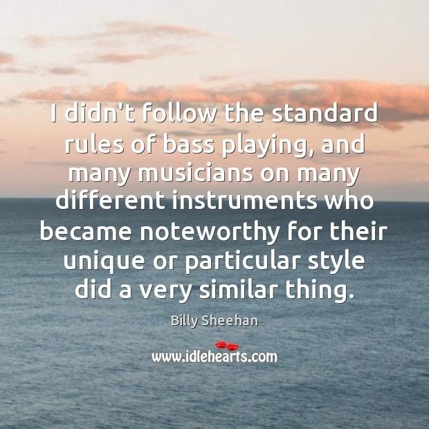 Image, I didn't follow the standard rules of bass playing, and many musicians