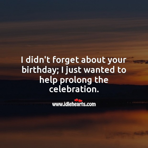 I didn't forget your birthday; I just wanted to help prolong the celebration. Happy Birthday Messages Image