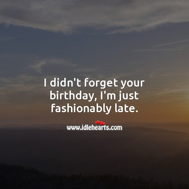 I didn't forget your birthday, I'm just fashionably late. Belated Birthday Messages Image