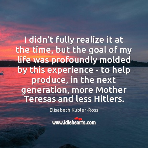 I didn't fully realize it at the time, but the goal of Elisabeth Kubler-Ross Picture Quote