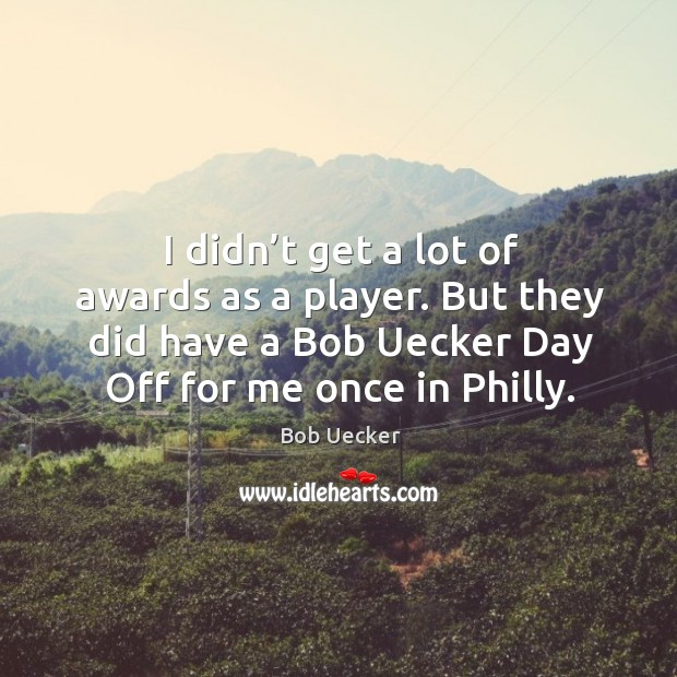I didn't get a lot of awards as a player. But they did have a bob uecker day off for me once in philly. Image