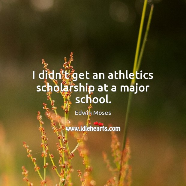 I didn't get an athletics scholarship at a major school. Edwin Moses Picture Quote