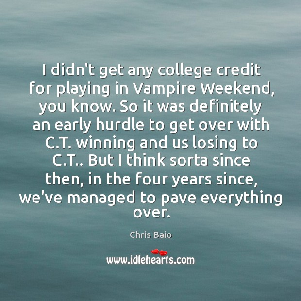 I didn't get any college credit for playing in Vampire Weekend, you Chris Baio Picture Quote