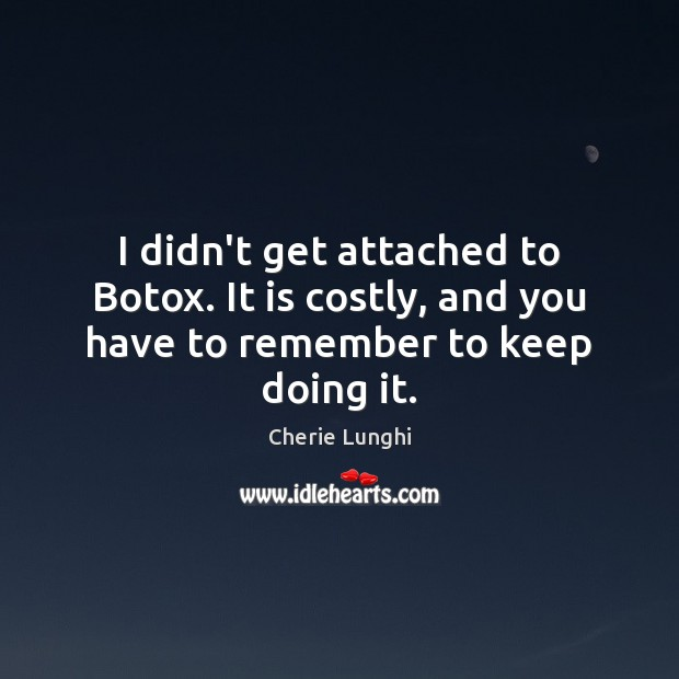 I didn't get attached to Botox. It is costly, and you have to remember to keep doing it. Image