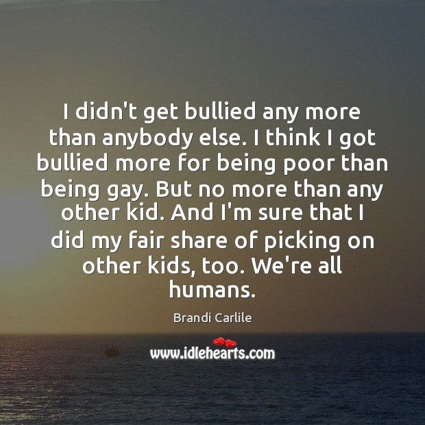 Image, I didn't get bullied any more than anybody else. I think I