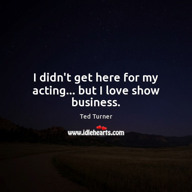 I didn't get here for my acting… but I love show business. Ted Turner Picture Quote