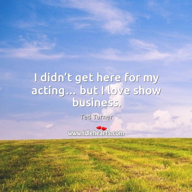 I didn't get here for my acting… but I love show business. Image