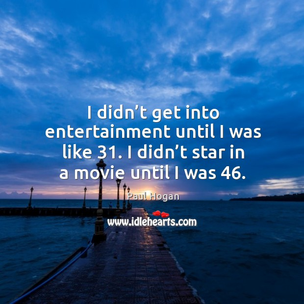 I didn't get into entertainment until I was like 31. I didn't star in a movie until I was 46. Image