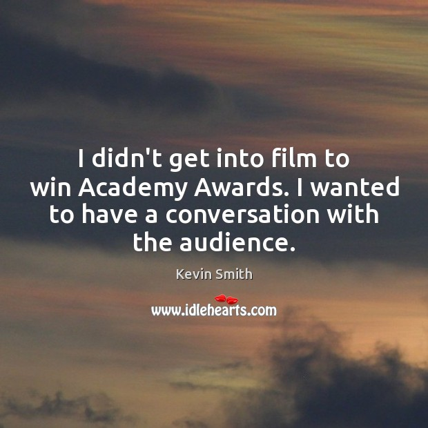 I didn't get into film to win Academy Awards. I wanted to Kevin Smith Picture Quote