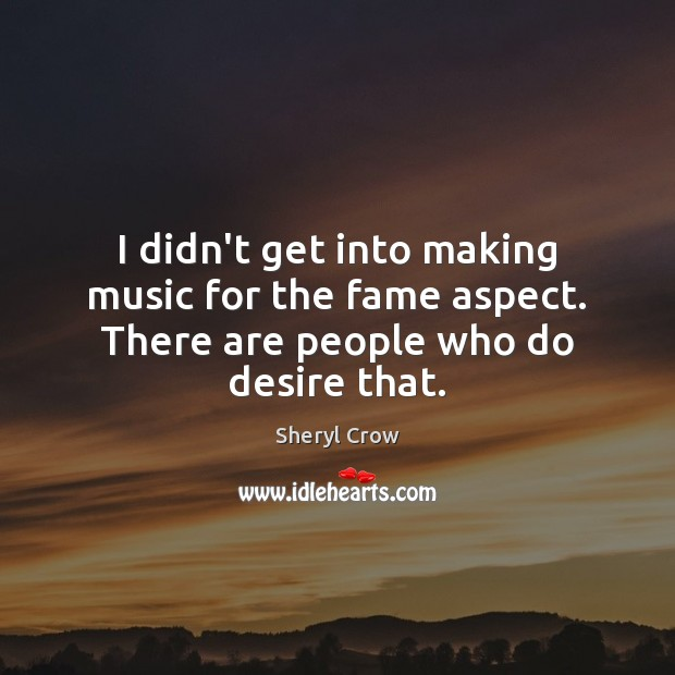 I didn't get into making music for the fame aspect. There are people who do desire that. Sheryl Crow Picture Quote