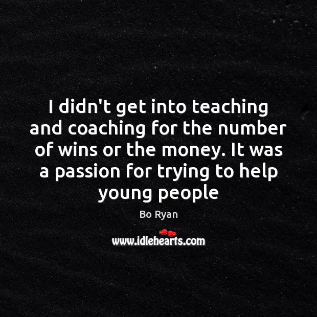 I didn't get into teaching and coaching for the number of wins Bo Ryan Picture Quote