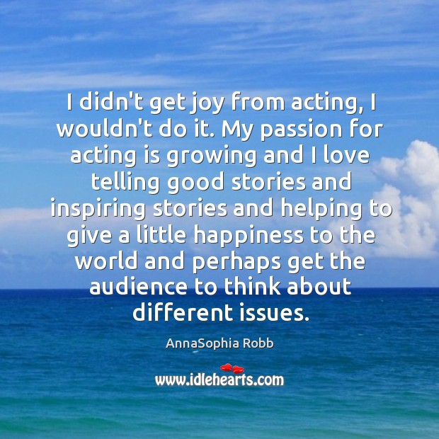 I didn't get joy from acting, I wouldn't do it. My passion Image
