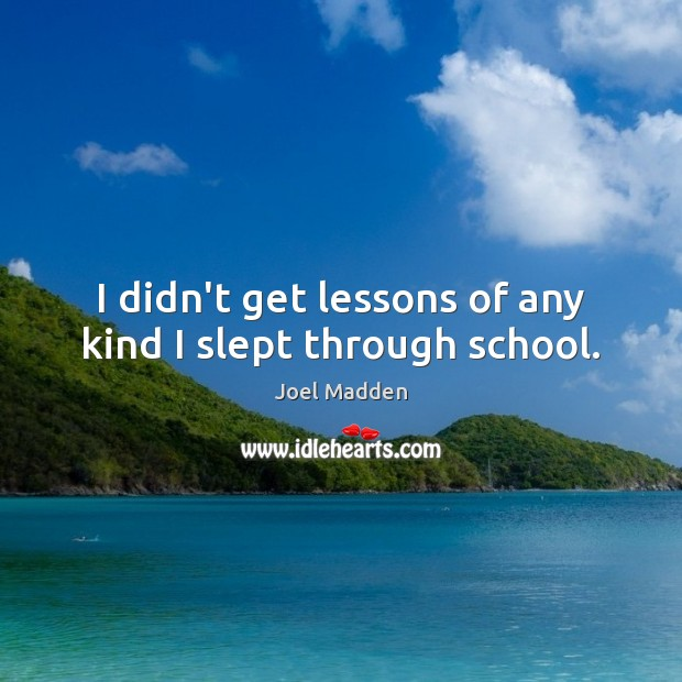 I didn't get lessons of any kind I slept through school. Joel Madden Picture Quote