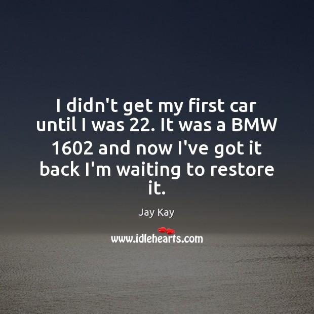 I didn't get my first car until I was 22. It was a Image